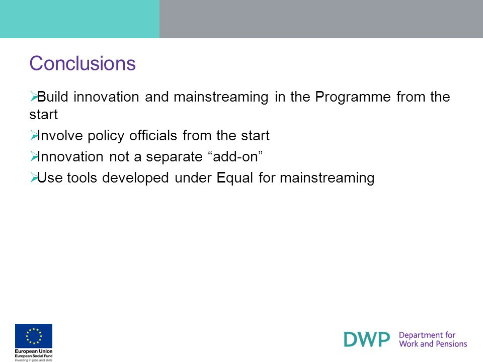 Conclusions Build innovation and mainstreaming in the Programme from the start. Involve policy officials from the start.