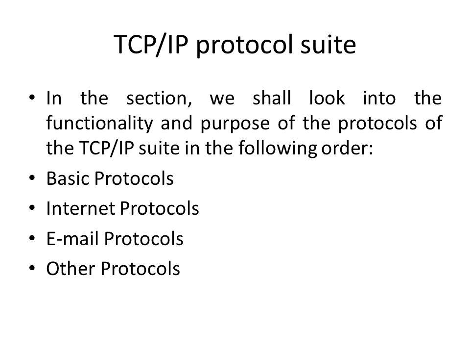 TCP/IP protocol suite In the section, we shall look into the functionality and purpose of the protocols of the TCP/IP suite in the following order: