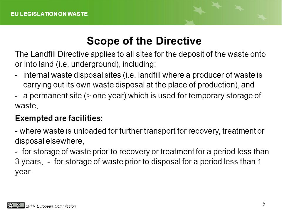 Scope of the Directive The Landfill Directive applies to all sites for the deposit of the waste onto or into land (i.e. underground), including: