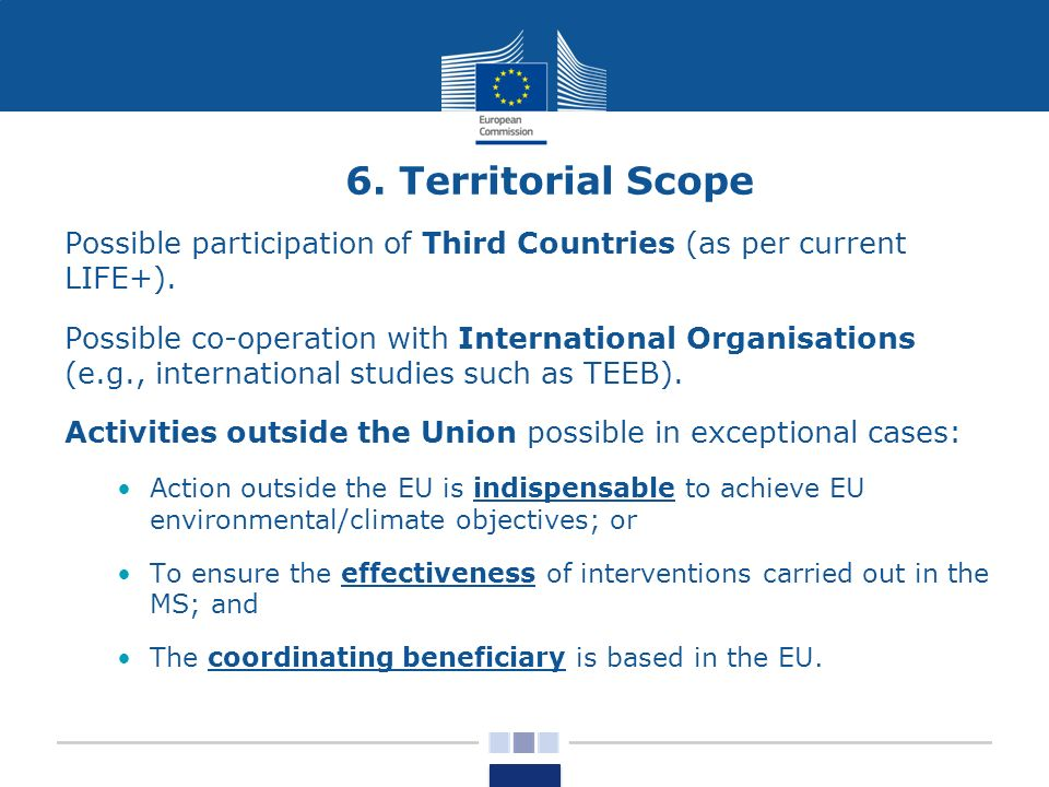 6. Territorial Scope Possible participation of Third Countries (as per current LIFE+).