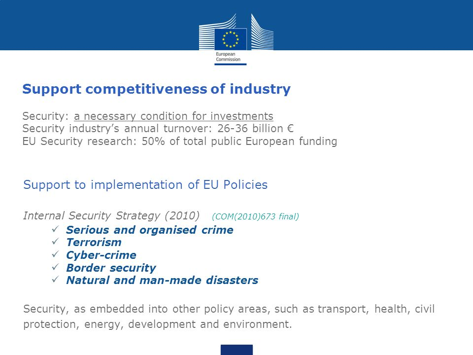 Support competitiveness of industry Security: a necessary condition for investments Security industry's annual turnover: billion € EU Security research: 50% of total public European funding