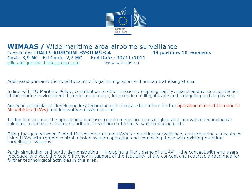 WIMAAS / Wide maritime area airborne surveillance Coordinator THALES AIRBORNE SYSTEMS S.A 14 partners 10 countries Cost : 3,9 M€ EU Contr. 2,7 M€ End Date : 30/11/2011 gilles.jurquet@fr.thalesgroup.com www.wimaas.eu