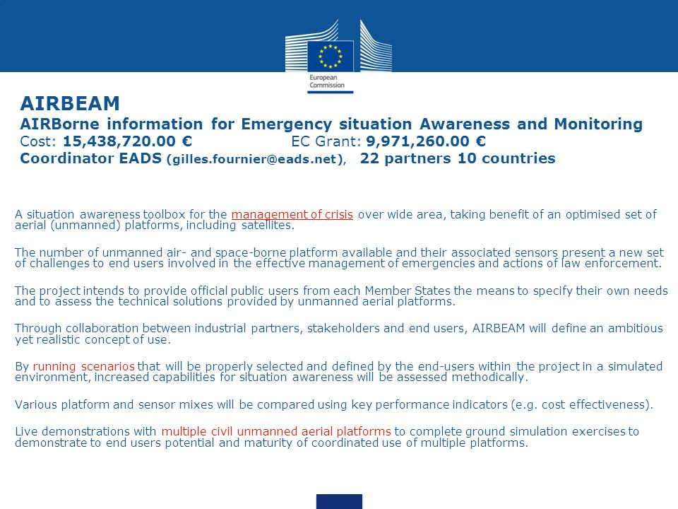 AIRBEAM AIRBorne information for Emergency situation Awareness and Monitoring Cost: 15,438,720.00 € EC Grant: 9,971,260.00 € Coordinator EADS (gilles.fournier@eads.net), 22 partners 10 countries