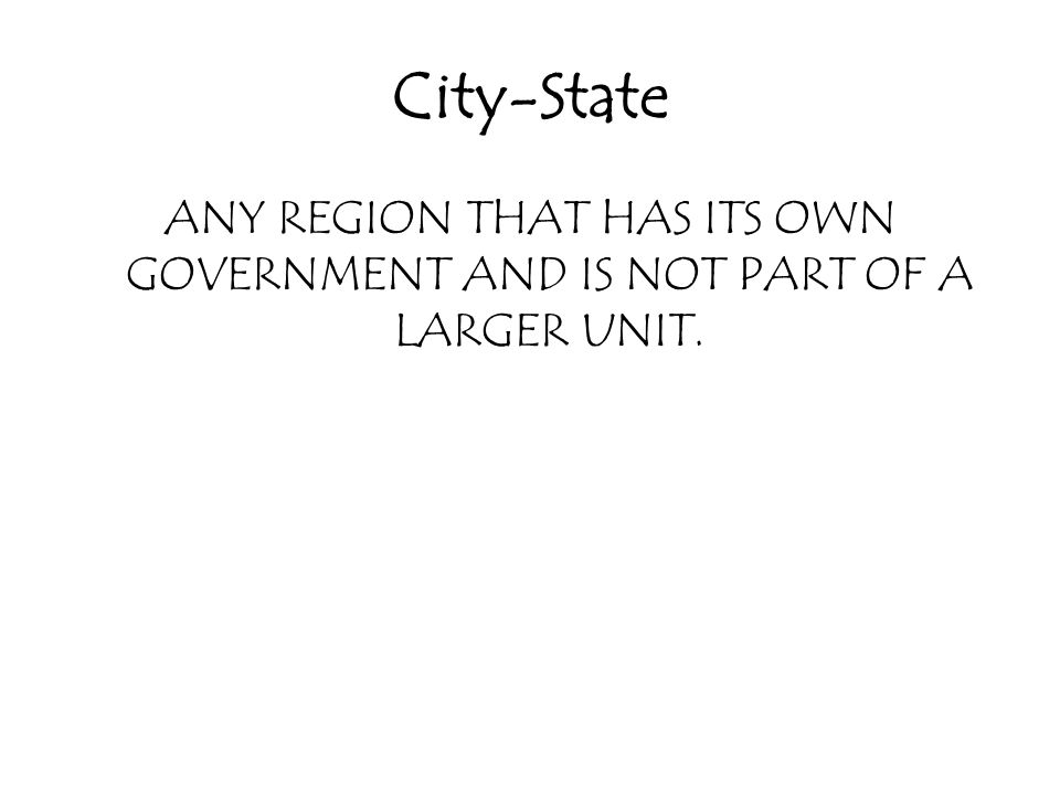 City-State ANY REGION THAT HAS ITS OWN GOVERNMENT AND IS NOT PART OF A LARGER UNIT.