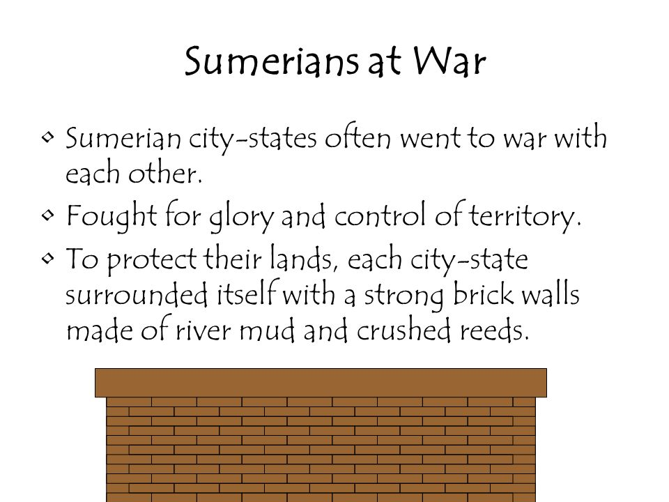Sumerians at War Sumerian city-states often went to war with each other. Fought for glory and control of territory.