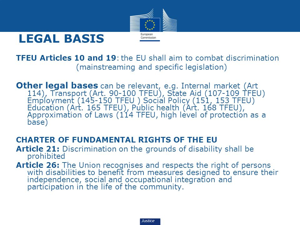 LEGAL BASIS TFEU Articles 10 and 19: the EU shall aim to combat discrimination. (mainstreaming and specific legislation)