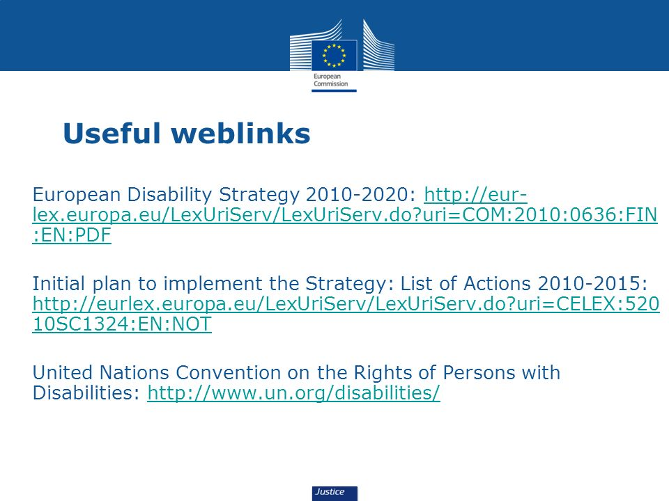 Useful weblinks European Disability Strategy 2010-2020: http://eur-lex.europa.eu/LexUriServ/LexUriServ.do uri=COM:2010:0636:FIN:EN:PDF.