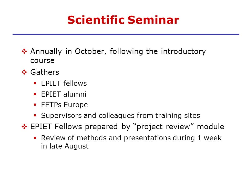 Scientific Seminar Annually in October, following the introductory course. Gathers. EPIET fellows.