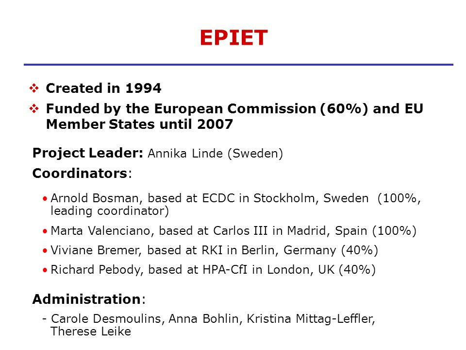 EPIET Created in 1994. Funded by the European Commission (60%) and EU Member States until 2007. Project Leader: Annika Linde (Sweden)