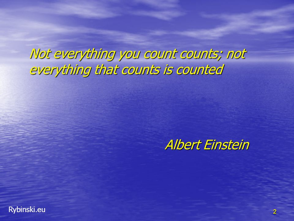 Not everything you count counts; not everything that counts is counted Albert Einstein