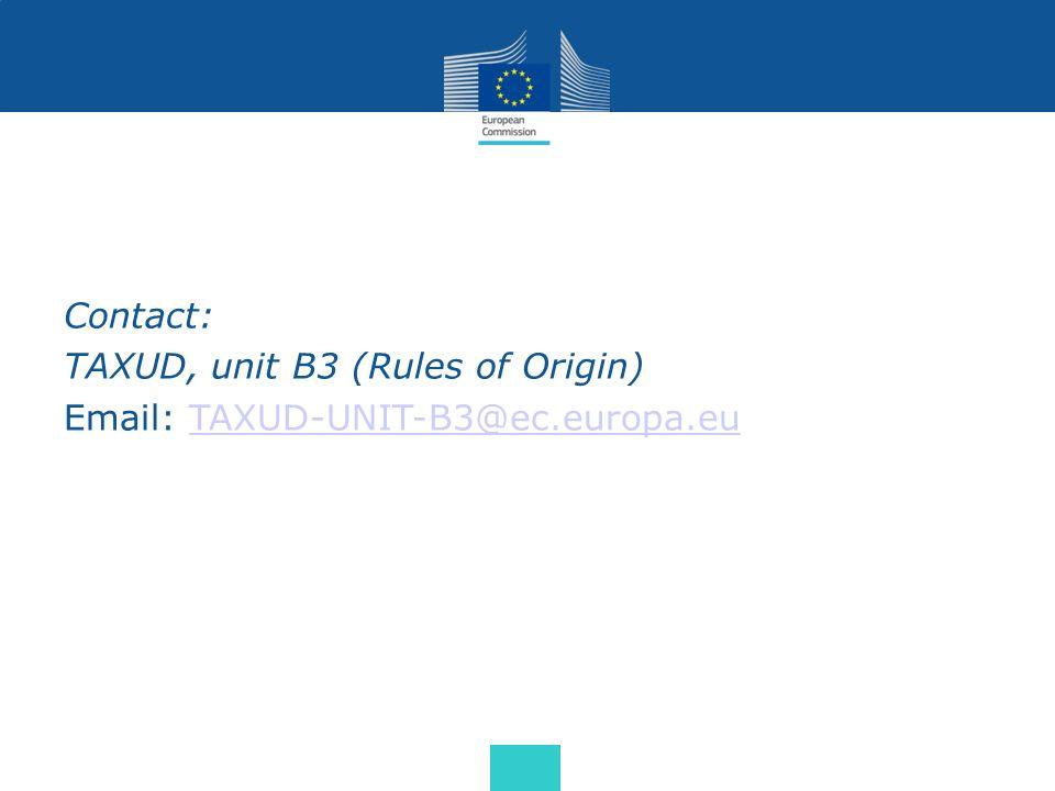 Contact: TAXUD, unit B3 (Rules of Origin) Email: TAXUD-UNIT-B3@ec.europa.eu