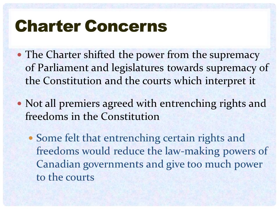 The Charter shifted the power from the supremacy of Parliament and legislatures towards supremacy of the Constitution and the courts which interpret it