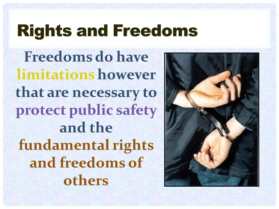 Freedoms do have limitations however that are necessary to protect public safety and the fundamental rights and freedoms of others