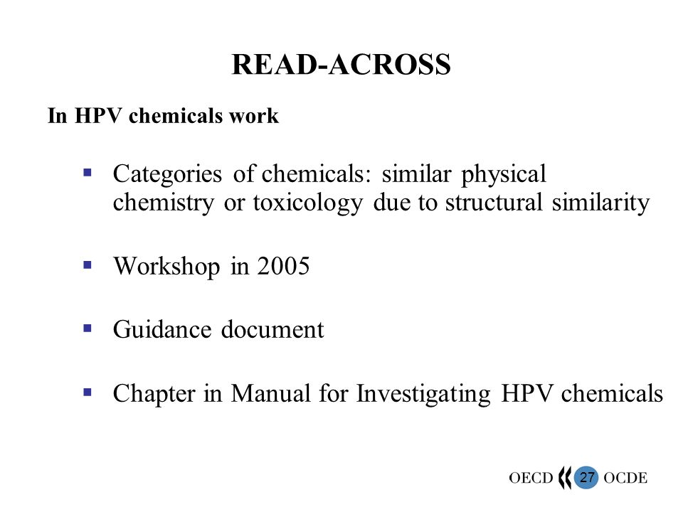 READ-ACROSS In HPV chemicals work. Categories of chemicals: similar physical chemistry or toxicology due to structural similarity.