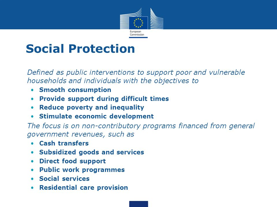 Social Protection Defined as public interventions to support poor and vulnerable households and individuals with the objectives to.