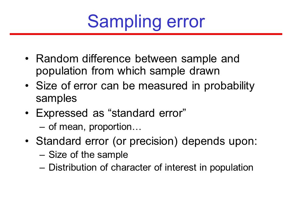 Sampling error Random difference between sample and population from which sample drawn. Size of error can be measured in probability samples.