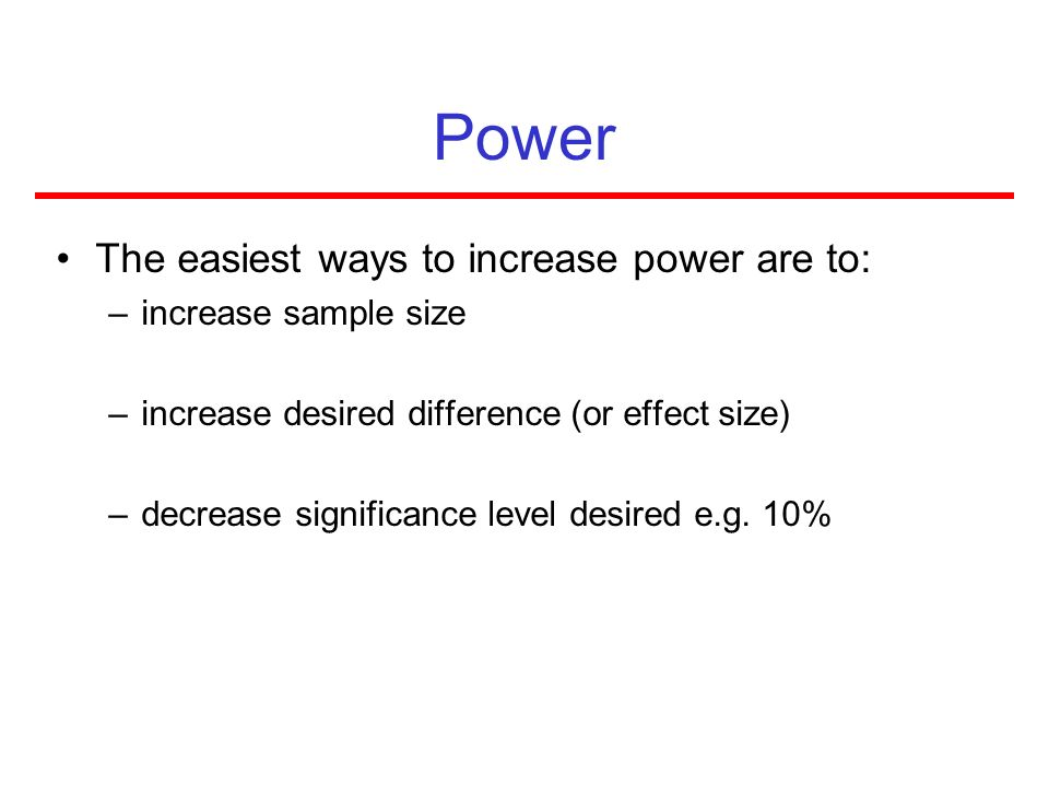 Power The easiest ways to increase power are to: increase sample size