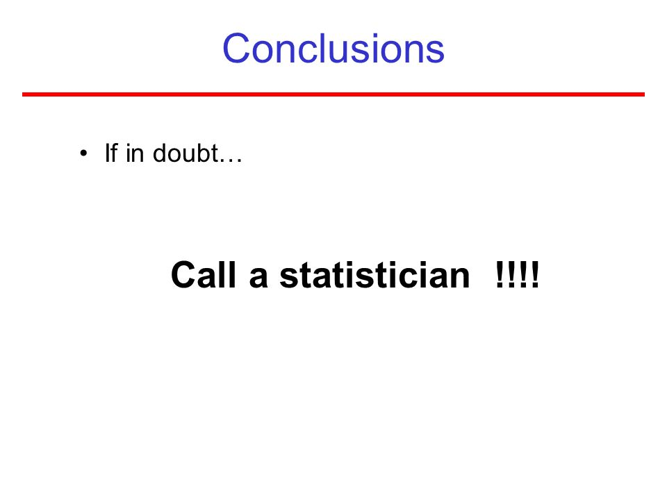 Conclusions If in doubt… Call a statistician !!!!
