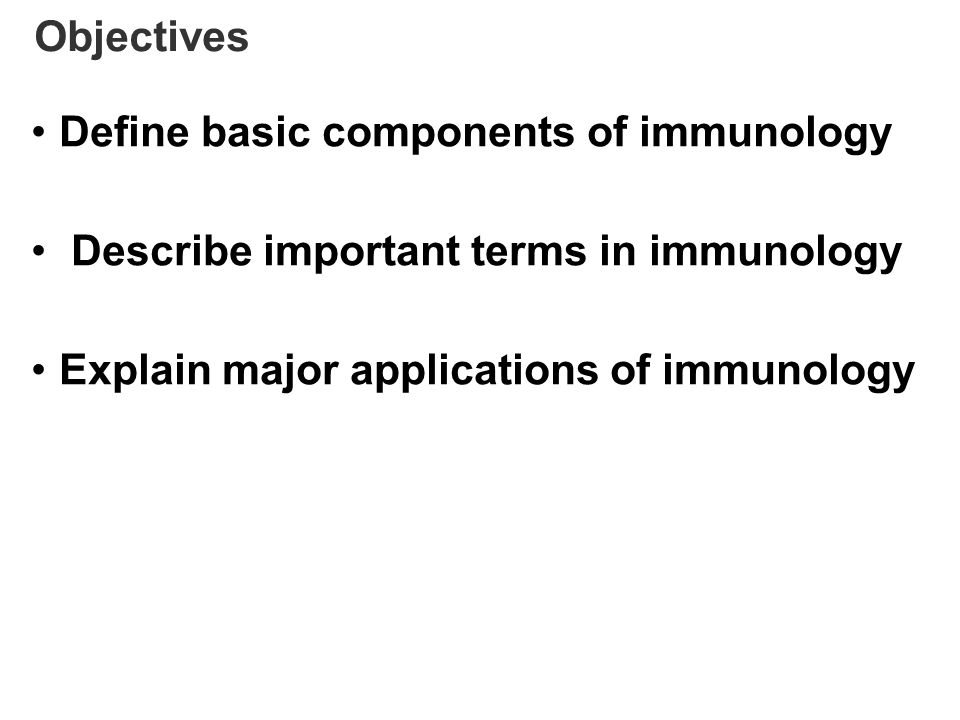Objectives Define basic components of immunology. Describe important terms in immunology.