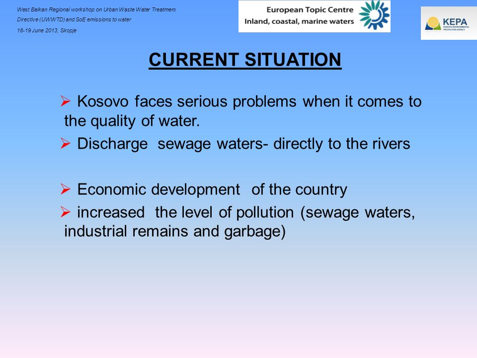 CURRENT SITUATIONKosovo faces serious problems when it comes to the quality of water. Discharge sewage waters- directly to the rivers.