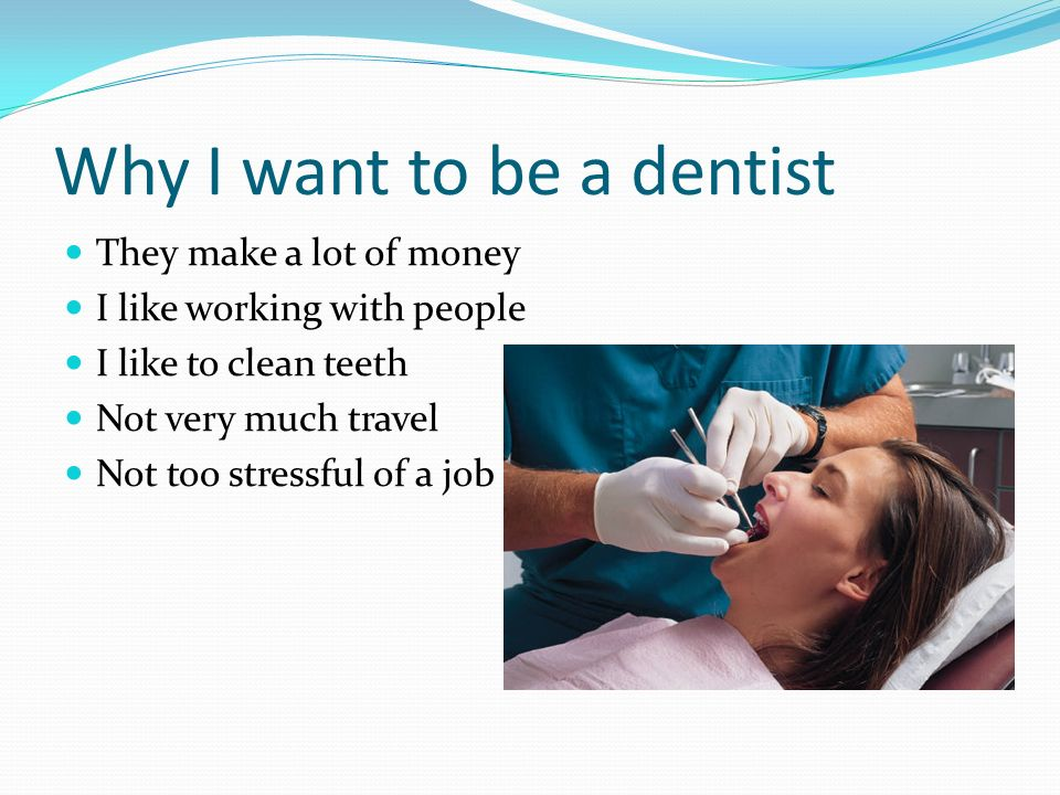 why i want to become a dentist essay Is dentistry right for me is dentistry right for you and shadowing a dentist is a crucial part of confirming your decision to become a dentist.