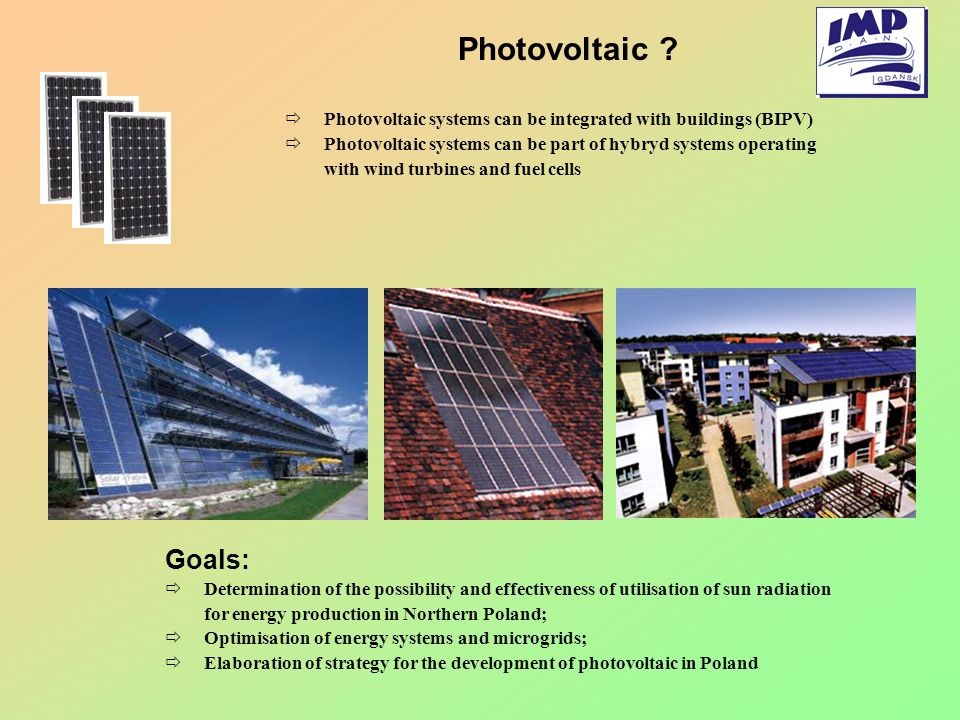 Photovoltaic Photovoltaic systems can be integrated with buildings (BIPV) Photovoltaic systems can be part of hybryd systems operating.