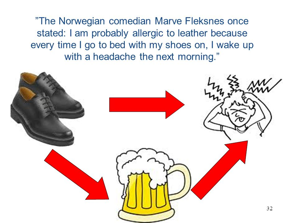 The Norwegian comedian Marve Fleksnes once stated: I am probably allergic to leather because every time I go to bed with my shoes on, I wake up with a headache the next morning.