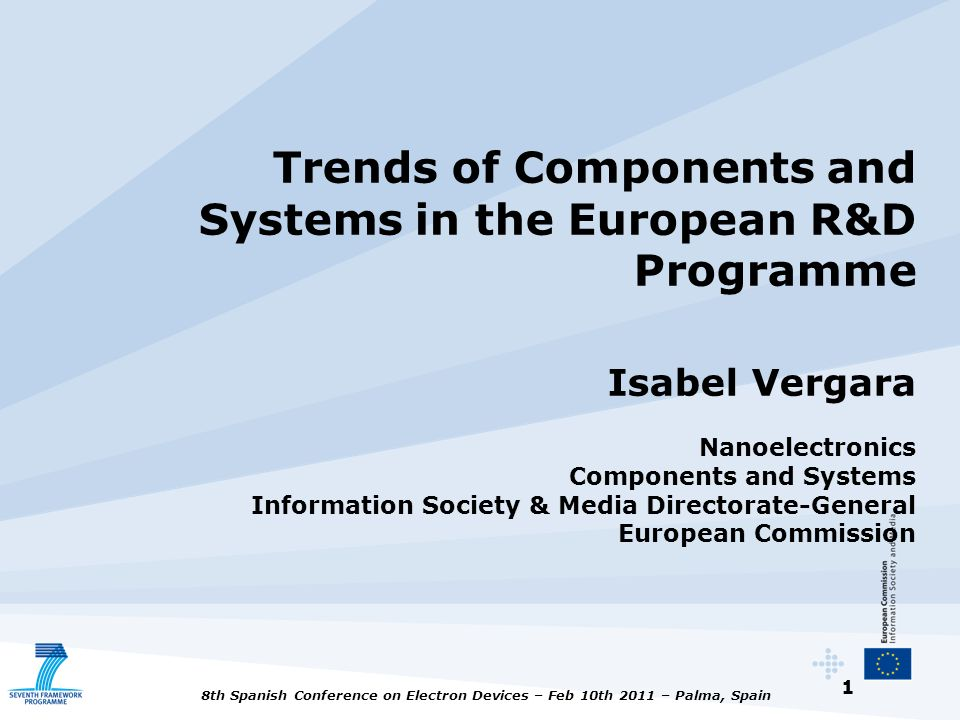Trends of Components and Systems in the European R&D Programme Isabel Vergara Nanoelectronics Components and Systems Information Society & Media Directorate-General European Commission