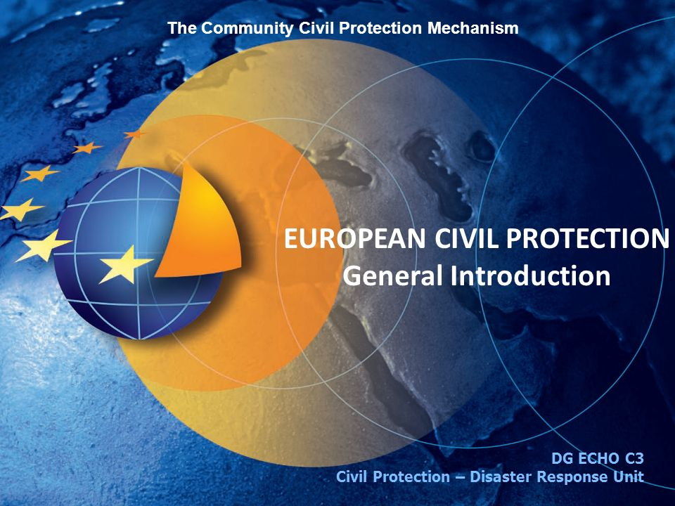 The Community Civil Protection Mechanism EUROPEAN CIVIL PROTECTION