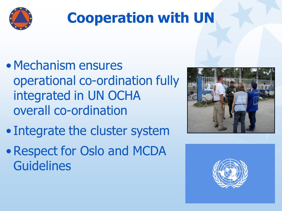 Cooperation with UN Mechanism ensures operational co-ordination fully integrated in UN OCHA overall co-ordination.