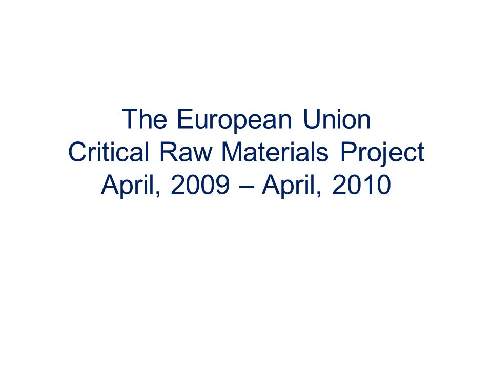 The European Union Critical Raw Materials Project April, 2009 – April, 2010