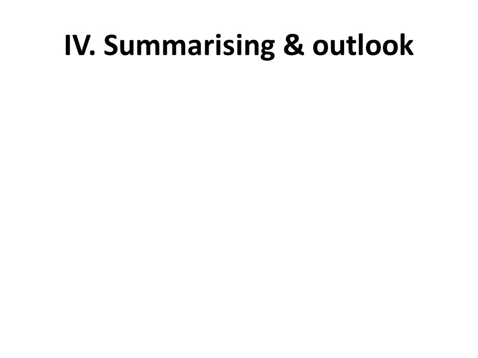 IV. Summarising & outlook