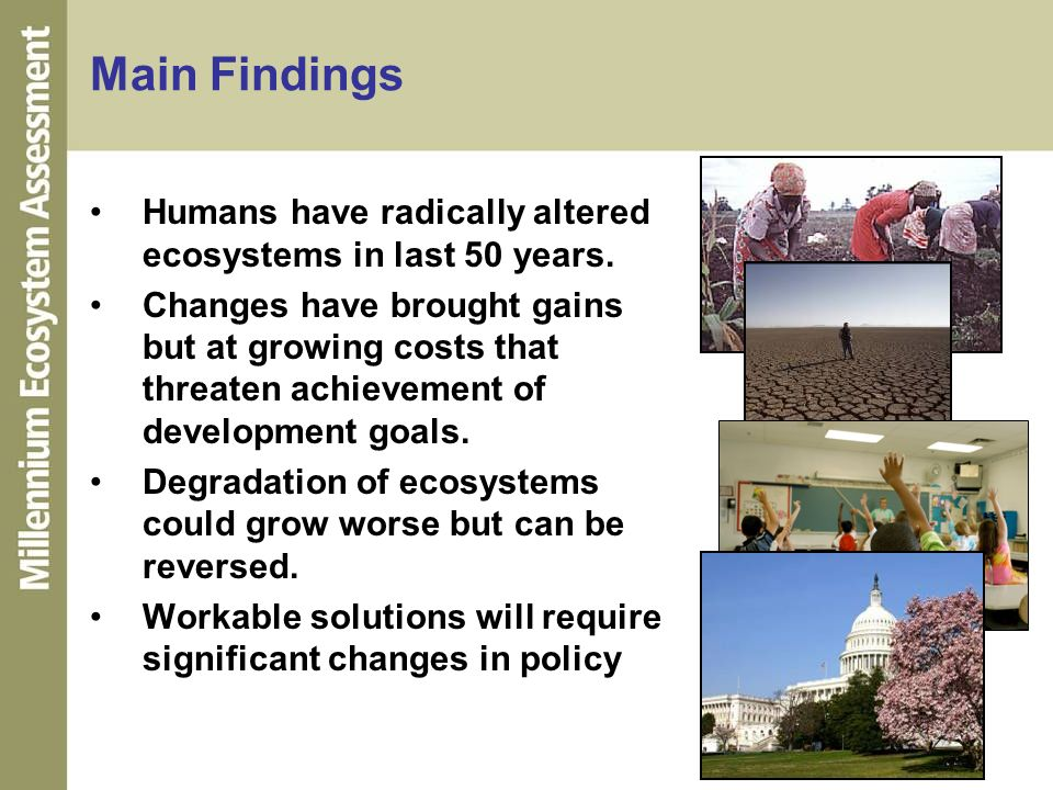 Main FindingsHumans have radically altered ecosystems in last 50 years.