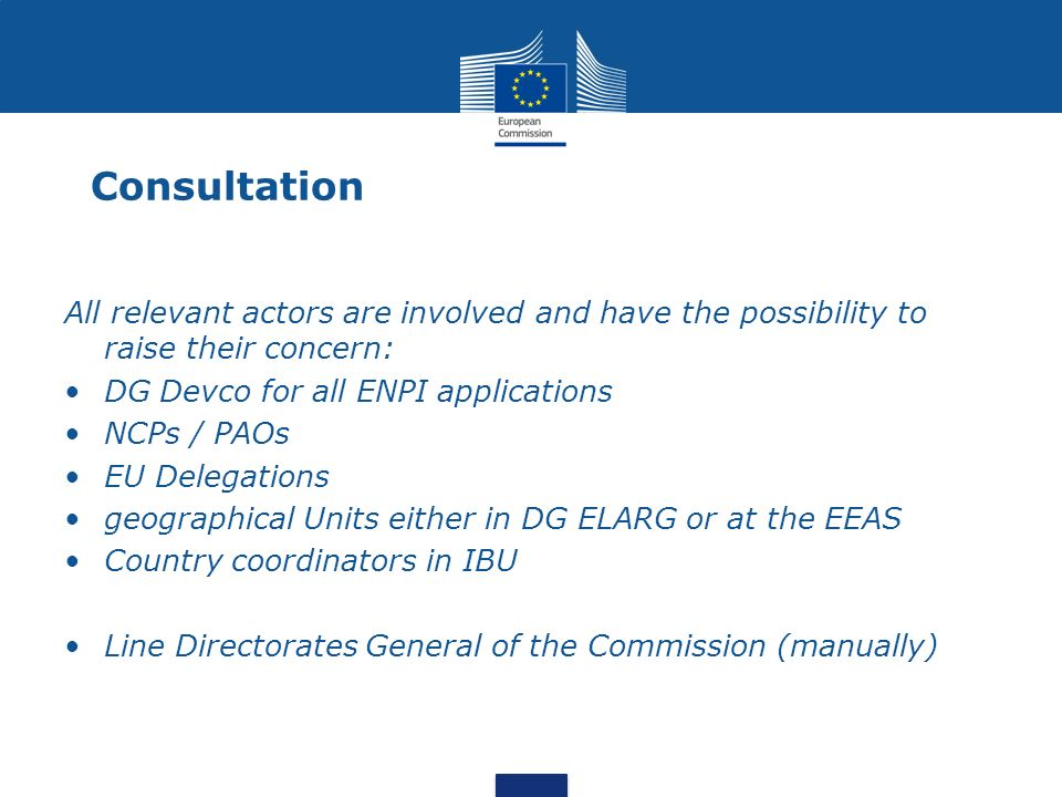 Consultation All relevant actors are involved and have the possibility to raise their concern: DG Devco for all ENPI applications.