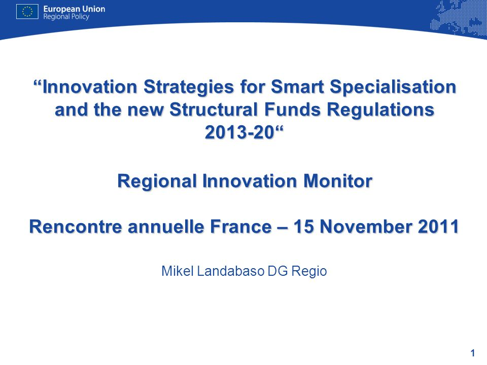 Innovation Strategies for Smart Specialisation and the new Structural Funds Regulations 2013-20 Regional Innovation Monitor Rencontre annuelle France – 15 November 2011 Mikel Landabaso DG Regio