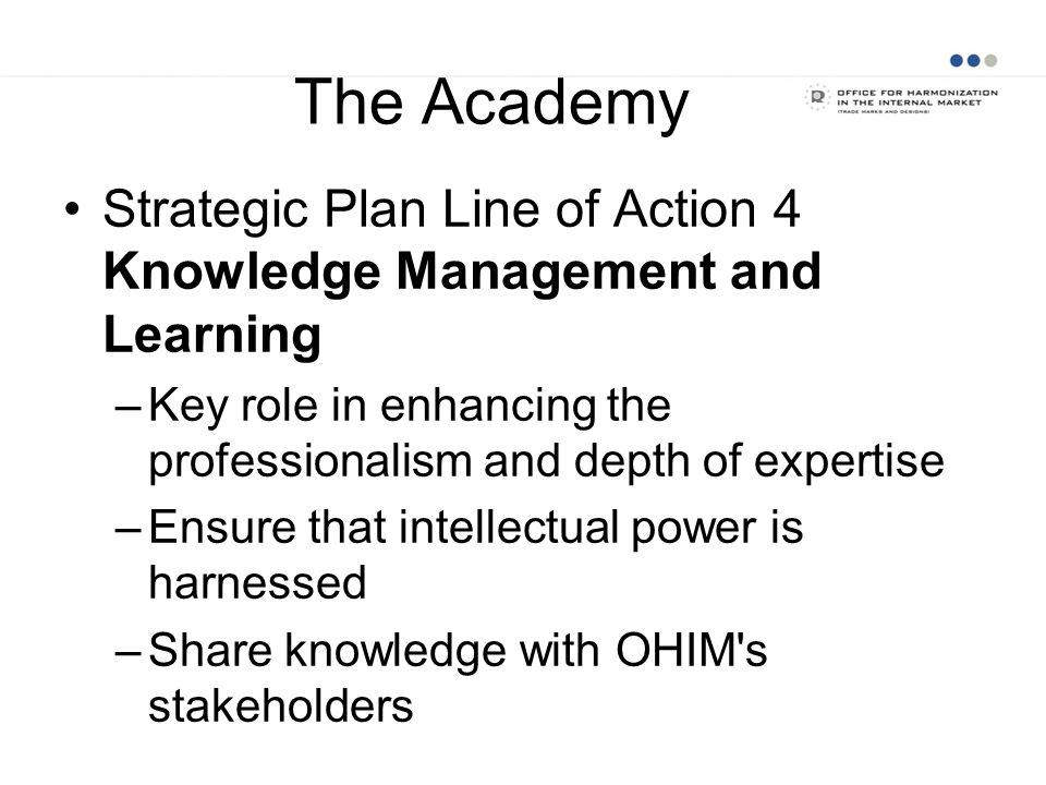 The AcademyStrategic Plan Line of Action 4 Knowledge Management and Learning. Key role in enhancing the professionalism and depth of expertise.