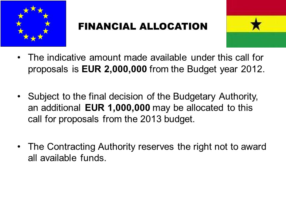 FINANCIAL ALLOCATION The indicative amount made available under this call for proposals is EUR 2,000,000 from the Budget year 2012.