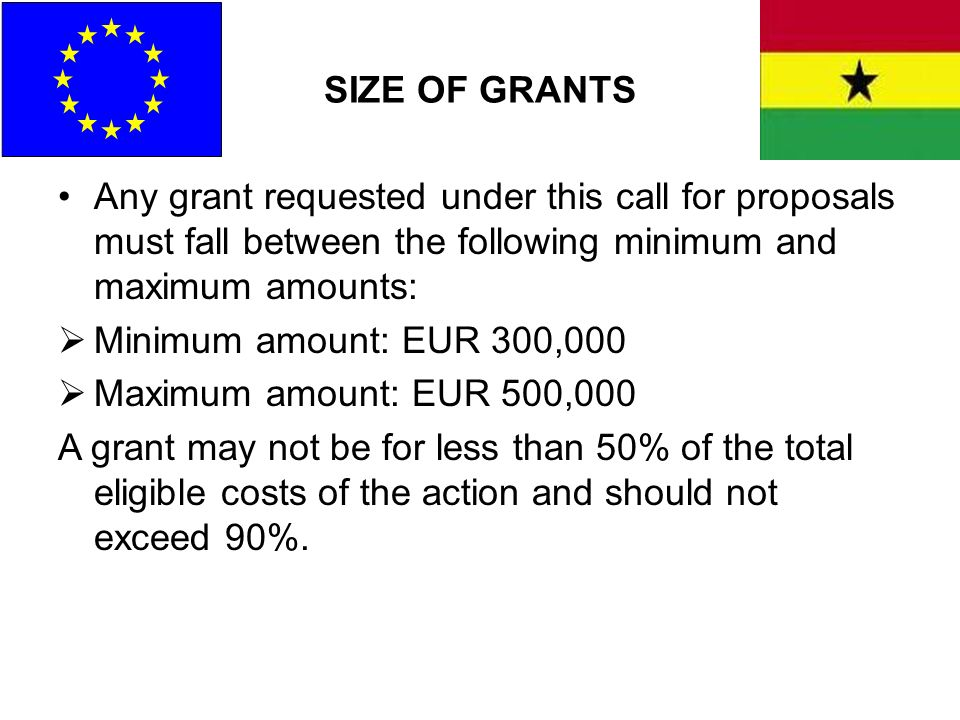 SIZE OF GRANTS Any grant requested under this call for proposals must fall between the following minimum and maximum amounts: