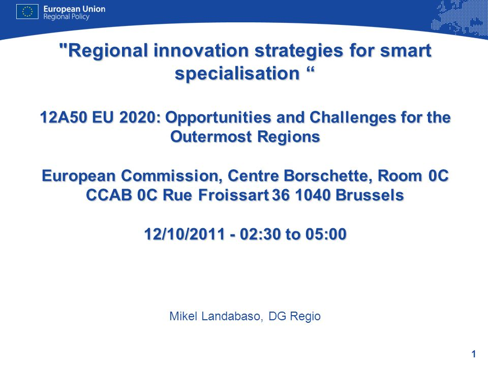 Regional innovation strategies for smart specialisation 12A50 EU 2020: Opportunities and Challenges for the Outermost Regions European Commission, Centre Borschette, Room 0C CCAB 0C Rue Froissart 36 1040 Brussels 12/10/2011 - 02:30 to 05:00 Mikel Landabaso, DG Regio