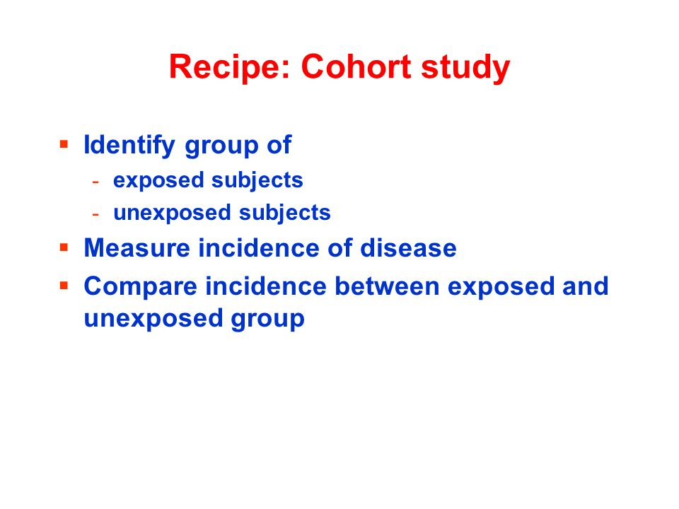 Recipe: Cohort study Identify group of Measure incidence of disease