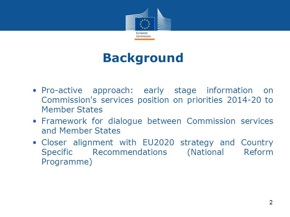 Background Pro-active approach: early stage information on Commission s services position on priorities 2014-20 to Member States.