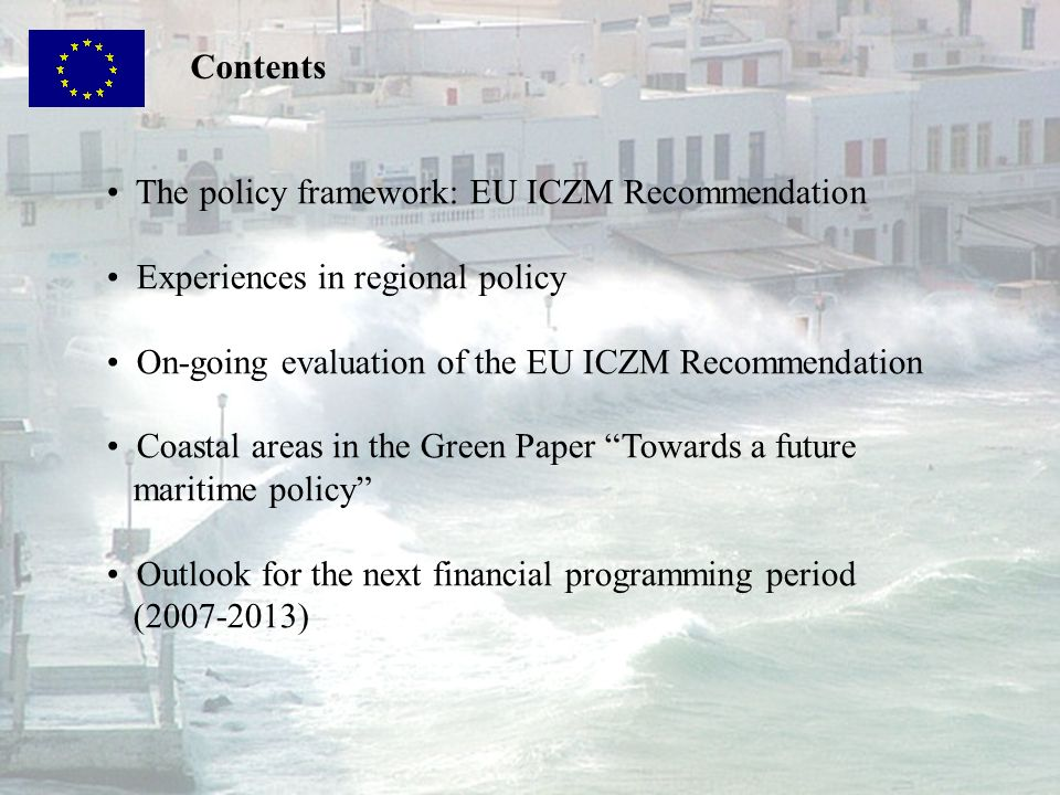 Contents The policy framework: EU ICZM Recommendation. Experiences in regional policy. On-going evaluation of the EU ICZM Recommendation.