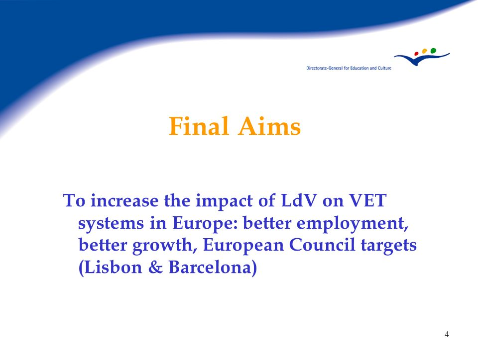 Final Aims To increase the impact of LdV on VET systems in Europe: better employment, better growth, European Council targets (Lisbon & Barcelona)