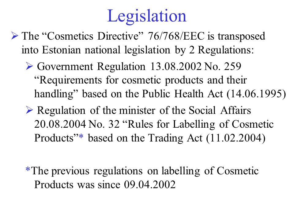 Legislation The Cosmetics Directive 76/768/EEC is transposed into Estonian national legislation by 2 Regulations:
