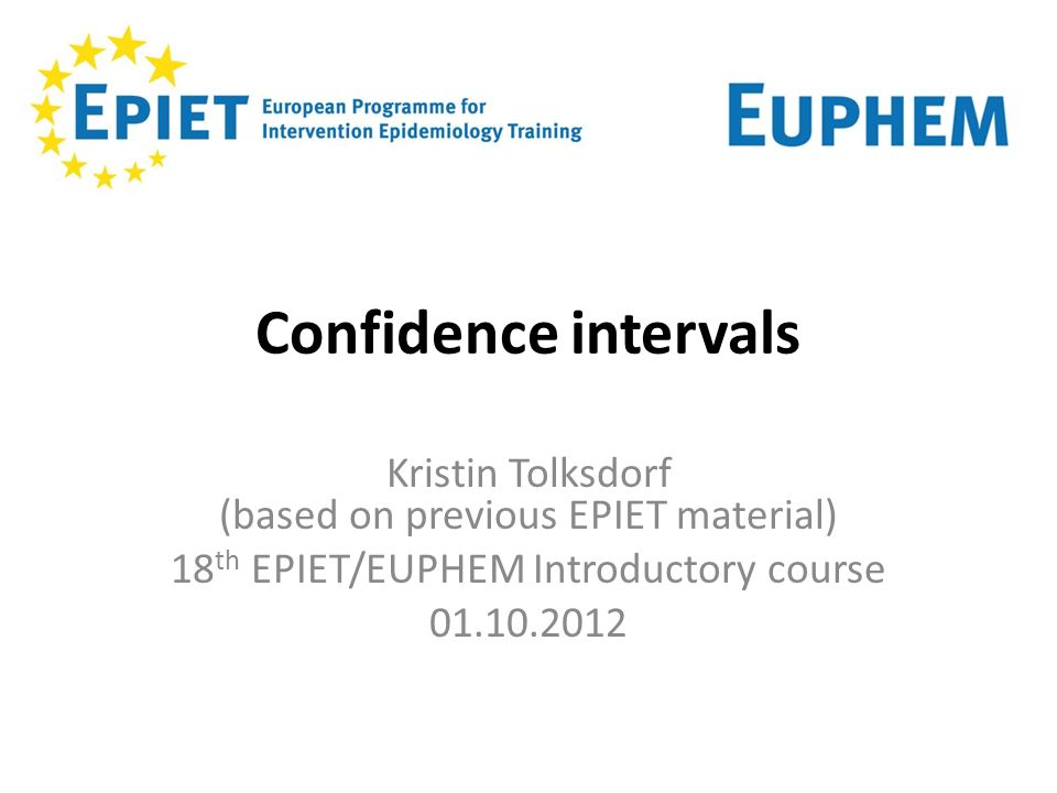 Confidence intervals Kristin Tolksdorf (based on previous EPIET material) 18th EPIET/EUPHEM Introductory course.