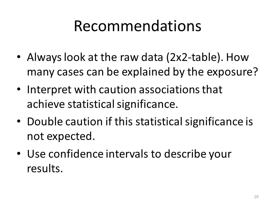 Recommendations Always look at the raw data (2x2-table). How many cases can be explained by the exposure