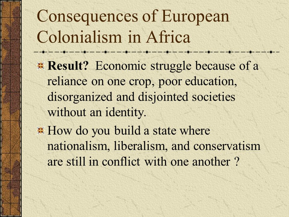 the effects and consequences of colonialism and decolonization Decolonization and its impact: a comparative approach to the end of the  colonial empires  decolonization's effects rippled far beyond the borders of  newly.