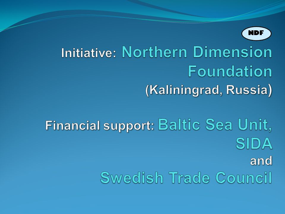 Initiative: Northern Dimension Foundation (Kaliningrad, Russia) Financial support: Baltic Sea Unit, SIDA and Swedish Trade Council