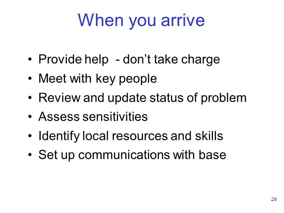 When you arrive Provide help - don't take charge Meet with key people