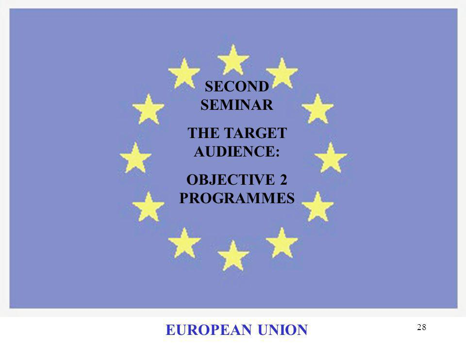 SECOND SEMINAR THE TARGET AUDIENCE: OBJECTIVE 2 PROGRAMMES EUROPEAN UNION
